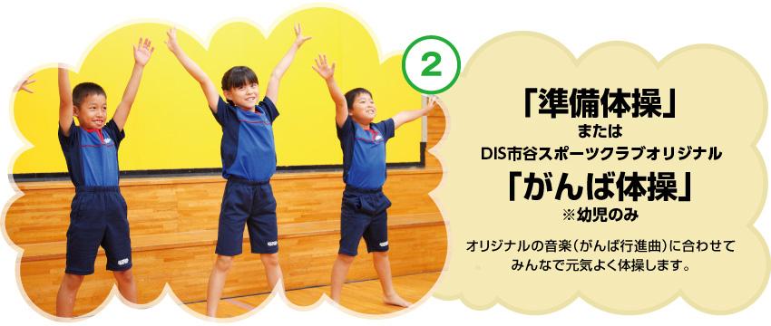 「準備体操」またはDIS市谷スポーツクラブオリジナルオリジナル「がんば体操」※幼児のみ オリジナルの音楽(がんば行進曲)に合わせてみんなで元気よく体操します。