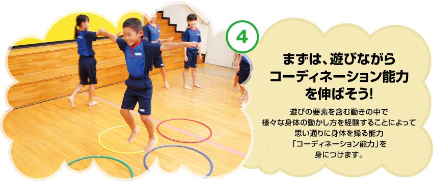 まずは、遊びながらコーディネーション能力を伸ばそう! 遊びの要素を含む動きの中で様々な身体の動かし方を経験することによって思い通りに身体を操る能力「コーディネーション能力」を身につけます。