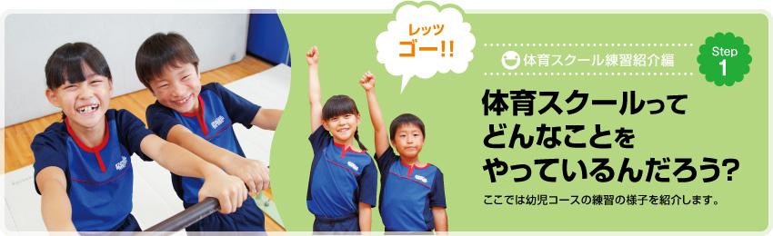 体育スクール練習紹介編 Step1 体育スクールってどんなことをやっているんだろう? ここでは幼児コースの練習の様子を紹介します。